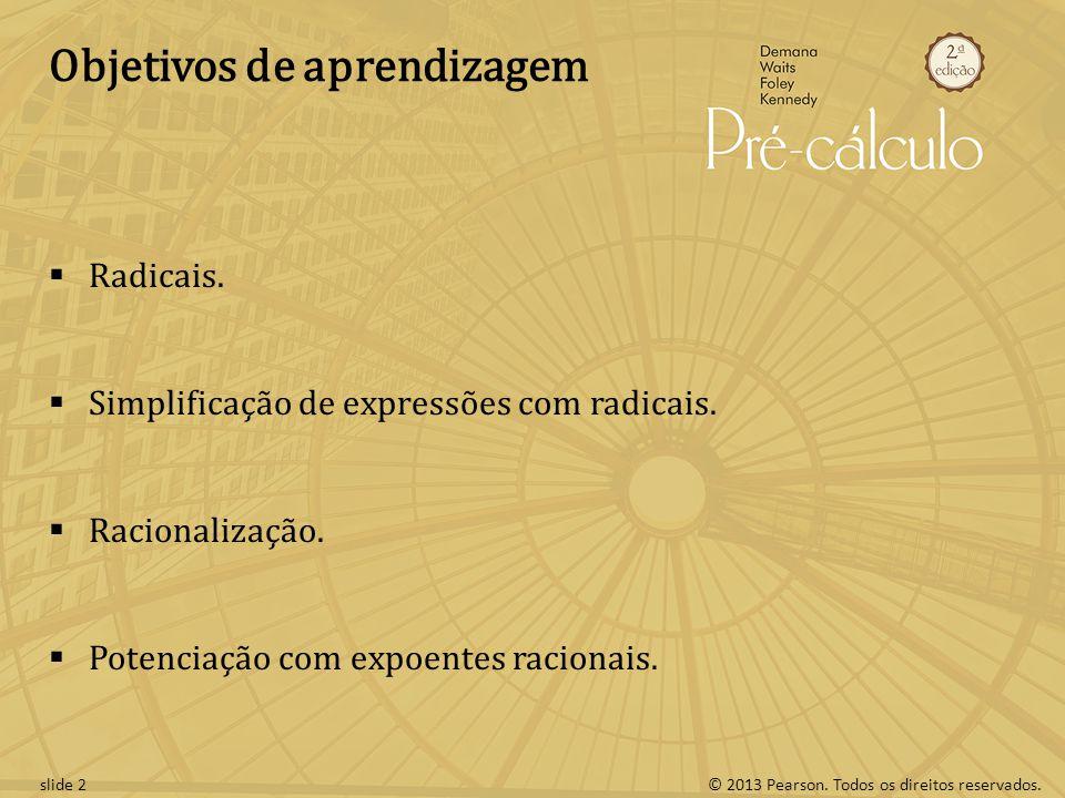 © 2013 Pearson. Todos os direitos reservados.slide 2 Objetivos de aprendizagem Radicais. Simplificação de expressões com radicais. Racionalização. Pot