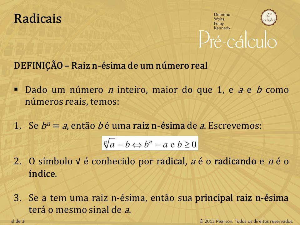 © 2013 Pearson. Todos os direitos reservados.slide 3 Radicais DEFINIÇÃO – Raiz n-ésima de um número real Dado um número n inteiro, maior do que 1, e a