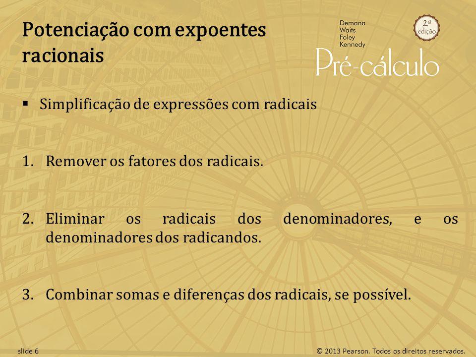 © 2013 Pearson. Todos os direitos reservados.slide 6 Potenciação com expoentes racionais Simplificação de expressões com radicais 1.Remover os fatores