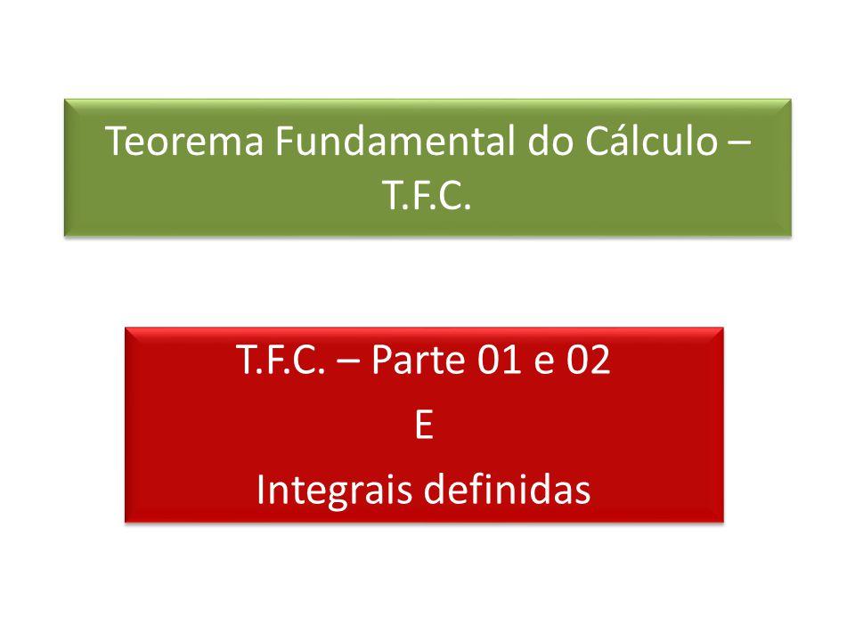 Teorema Fundamental do Cálculo – T.F.C. T.F.C. – Parte 01 e 02 E Integrais definidas T.F.C. – Parte 01 e 02 E Integrais definidas