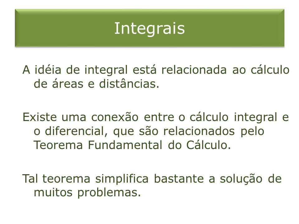 Integrais A idéia de integral está relacionada ao cálculo de áreas e distâncias. Existe uma conexão entre o cálculo integral e o diferencial, que são