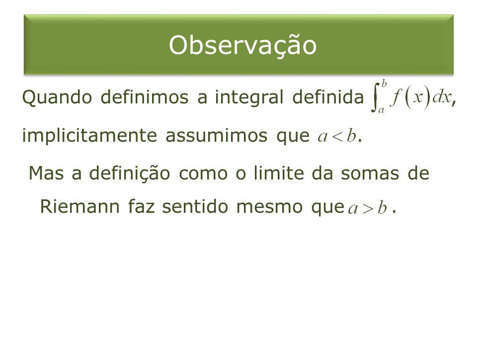 Observação Quando definimos a integral definida, implicitamente assumimos que. Mas a definição como o limite da somas de Riemann faz sentido mesmo que