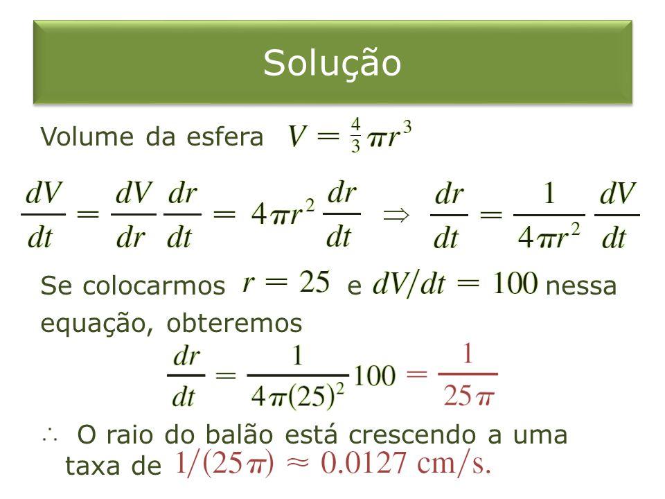 Solução Volume da esfera Se colocarmos e nessa equação, obteremos O raio do balão está crescendo a uma taxa de