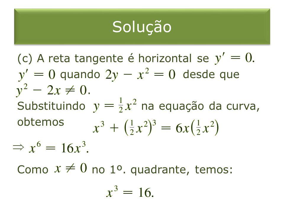 Solução (c) A reta tangente é horizontal se quando desde que. Substituindo na equação da curva, obtemos Como no 1º. quadrante, temos: