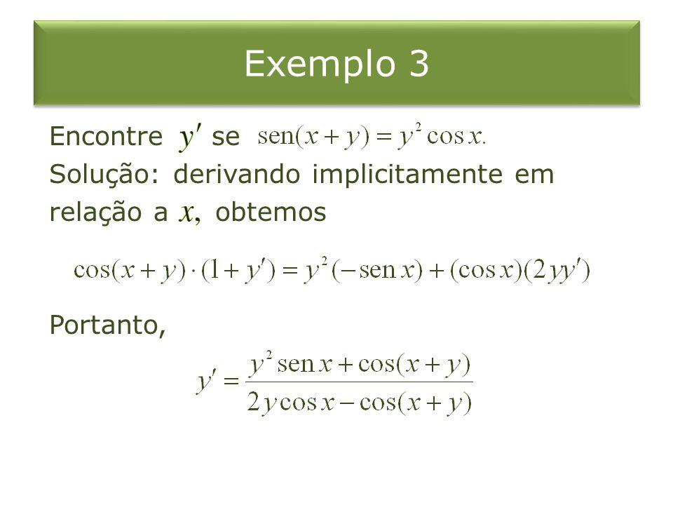 Exemplo 3 Encontre se Solução: derivando implicitamente em relação a obtemos Portanto,
