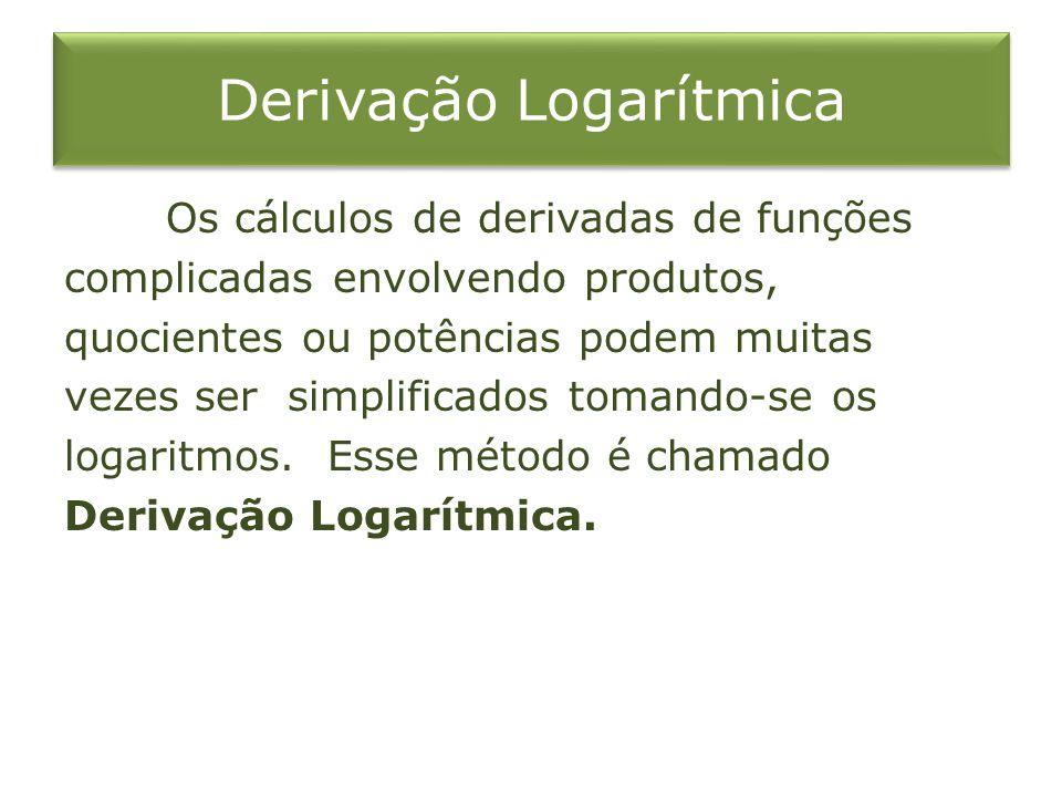 Derivação Logarítmica Os cálculos de derivadas de funções complicadas envolvendo produtos, quocientes ou potências podem muitas vezes ser simplificado