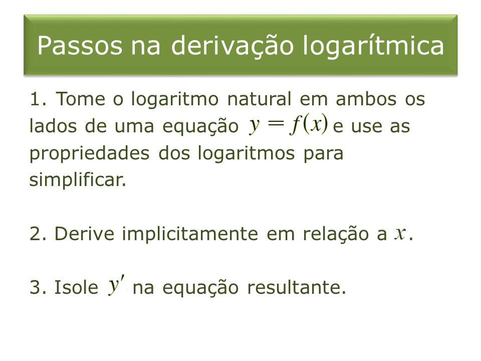 Passos na derivação logarítmica 1.Tome o logaritmo natural em ambos os lados de uma equação e use as propriedades dos logaritmos para simplificar. 2.