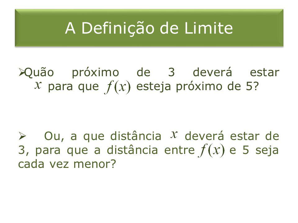 A Definição de Limite Quão próximo de 3 deverá estar para que esteja próximo de 5? Ou, a que distância deverá estar de 3, para que a distância entre e