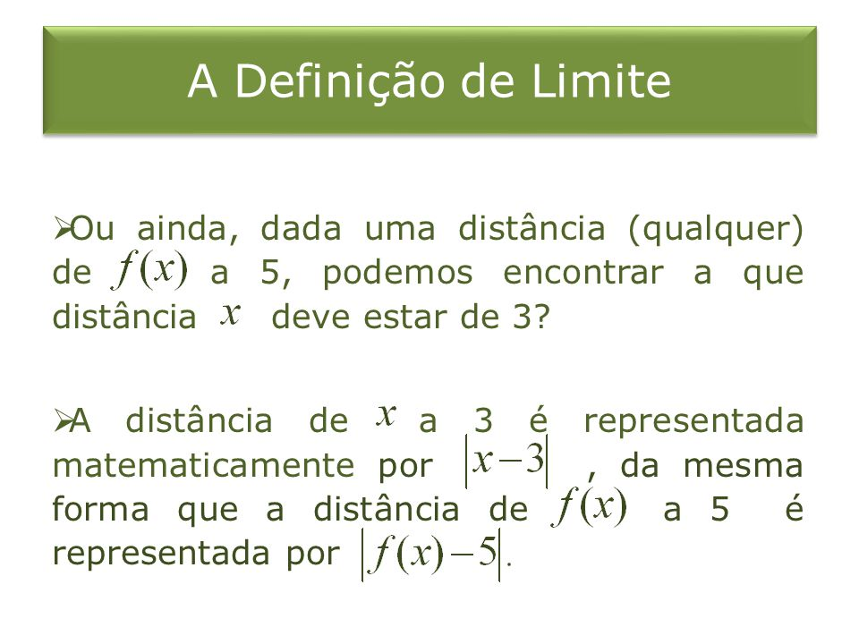 A Definição de Limite Ou ainda, dada uma distância (qualquer) de a 5, podemos encontrar a que distância deve estar de 3? A distância de a 3 é represen