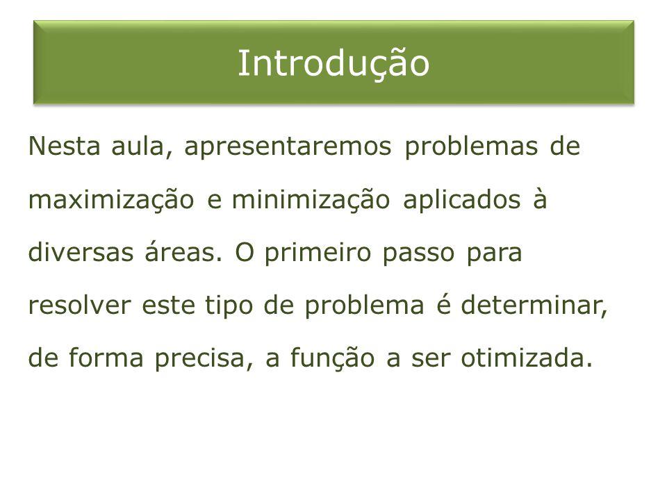Introdução Nesta aula, apresentaremos problemas de maximização e minimização aplicados à diversas áreas. O primeiro passo para resolver este tipo de p