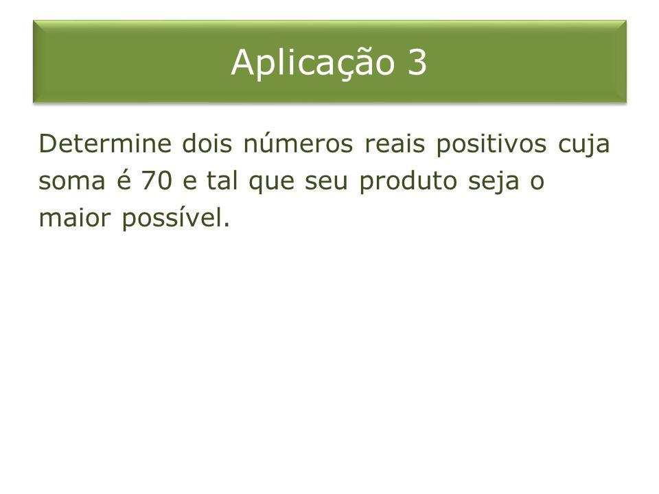 Aplicação 3 Determine dois números reais positivos cuja soma é 70 e tal que seu produto seja o maior possível.