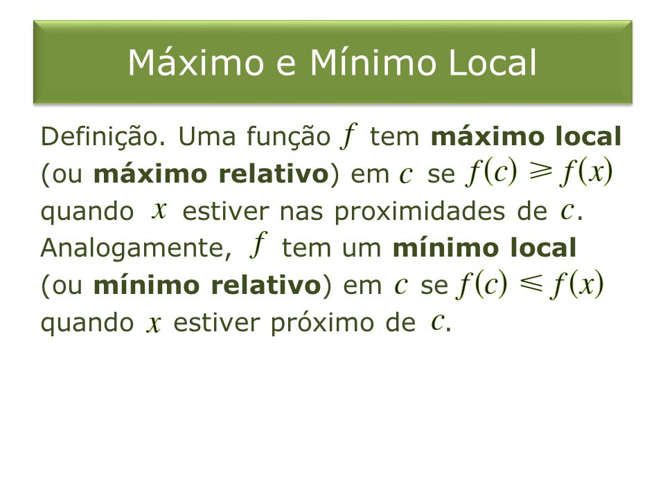 Máximo e Mínimo Local Definição. Uma função tem máximo local (ou máximo relativo) em se quando estiver nas proximidades de. Analogamente, tem um mínim