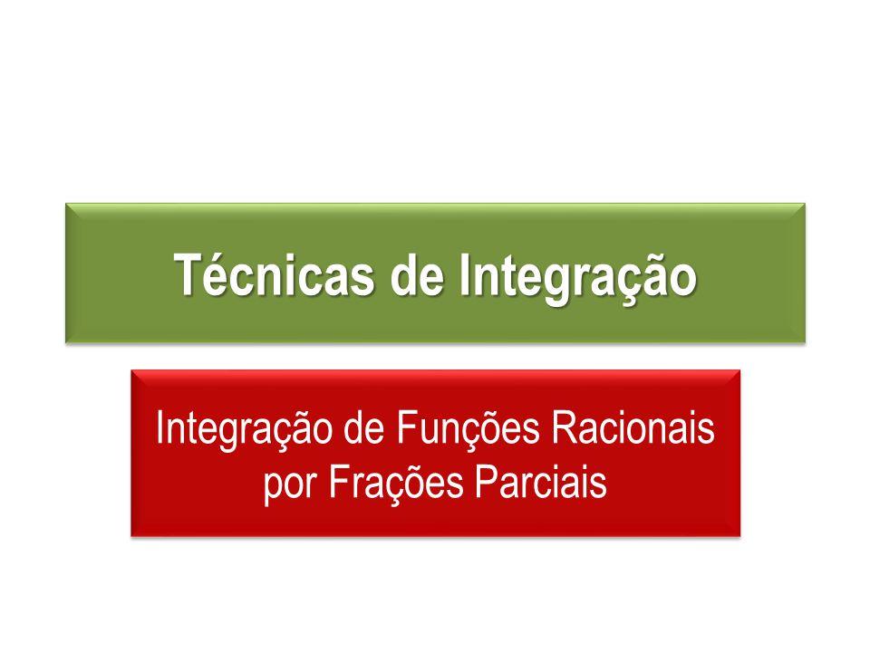 Técnicas de Integração Integração de Funções Racionais por Frações Parciais