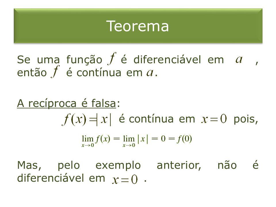 Teorema Se uma função é diferenciável em, então é contínua em. A recíproca é falsa: é contínua em pois, Mas, pelo exemplo anterior, não é diferenciáve