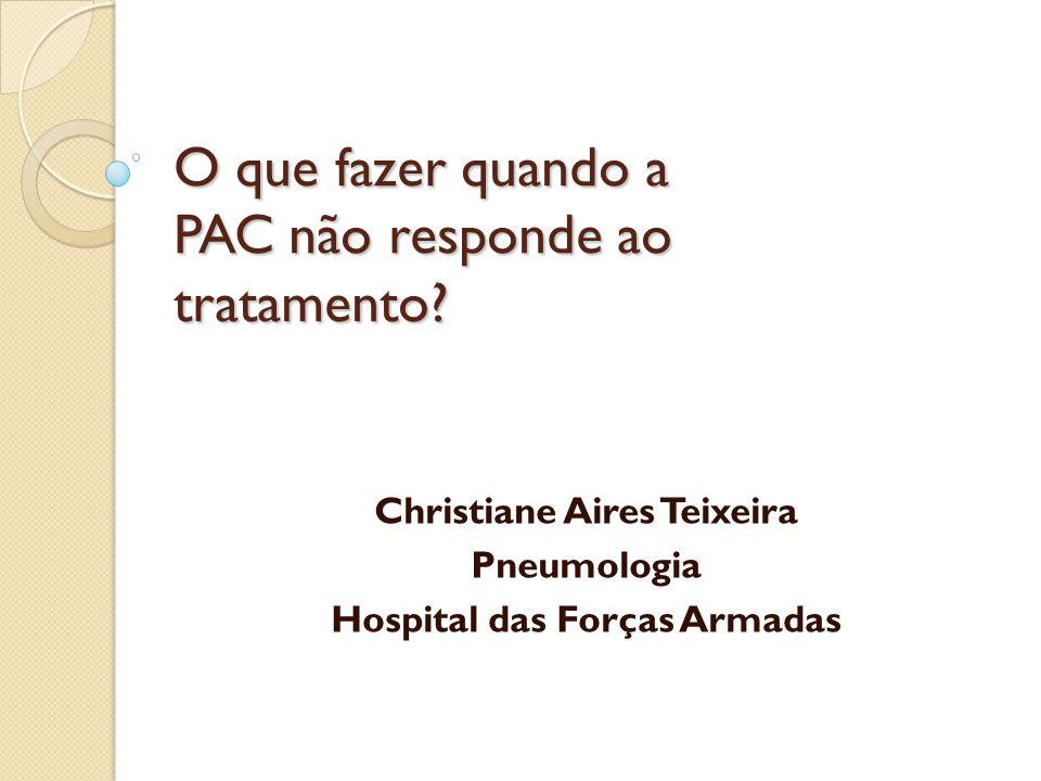 O que fazer quando a PAC não responde ao tratamento? Christiane Aires Teixeira Pneumologia Hospital das Forças Armadas
