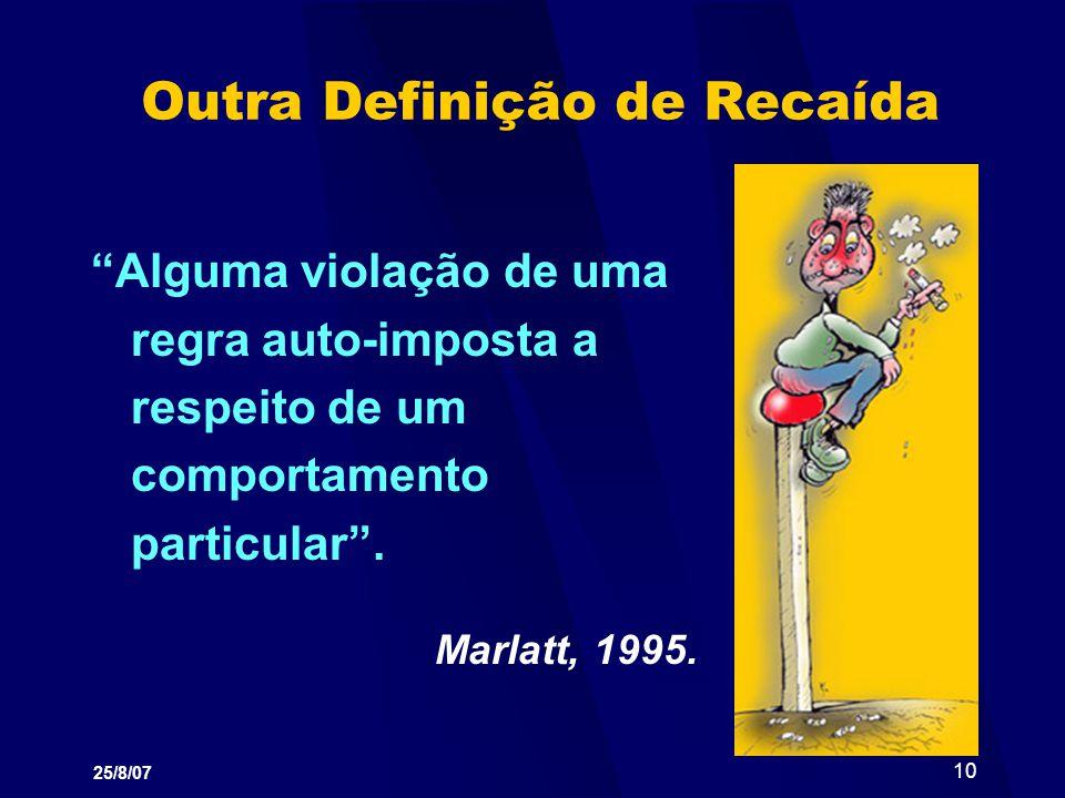 25/8/07 10 Outra Definição de Recaída Alguma violação de uma regra auto-imposta a respeito de um comportamento particular. Marlatt, 1995.