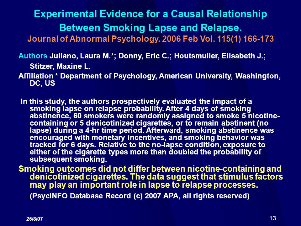 25/8/07 13 Experimental Evidence for a Causal Relationship Between Smoking Lapse and Relapse. Journal of Abnormal Psychology. 2006 Feb Vol. 115(1) 166