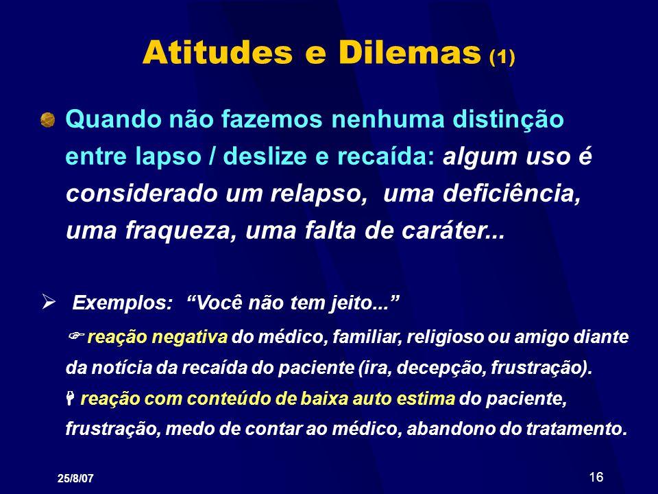 25/8/07 16 Atitudes e Dilemas (1) Quando não fazemos nenhuma distinção entre lapso / deslize e recaída: algum uso é considerado um relapso, uma defici