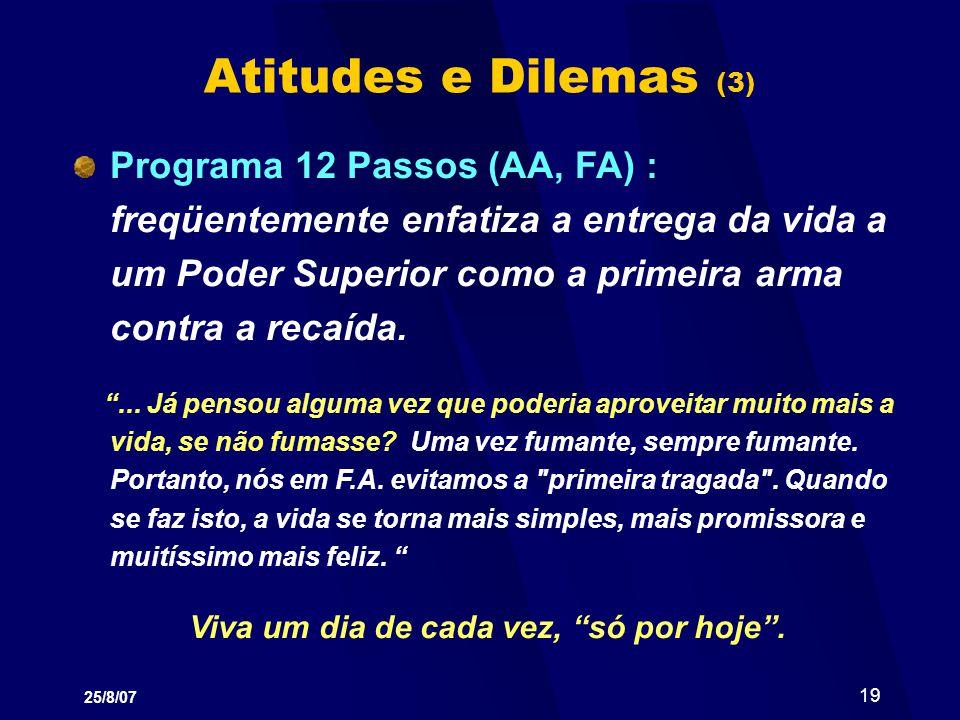 25/8/07 19 Atitudes e Dilemas (3) Programa 12 Passos (AA, FA) : freqüentemente enfatiza a entrega da vida a um Poder Superior como a primeira arma con