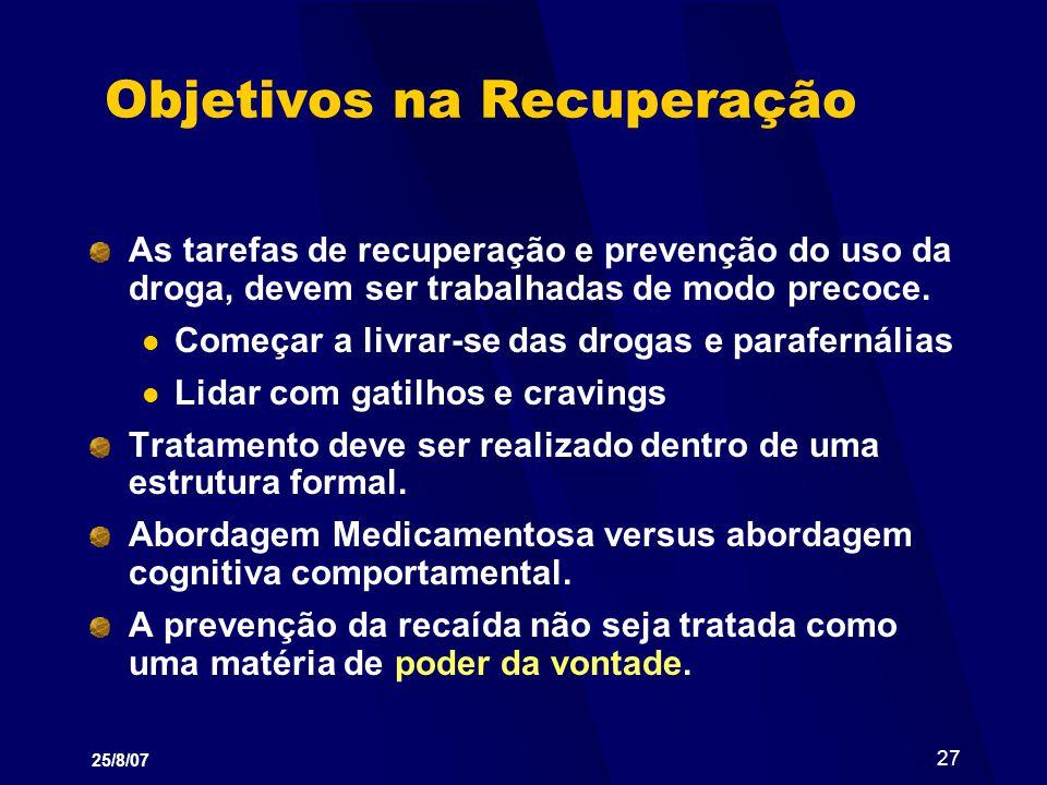 25/8/07 27 Objetivos na Recuperação As tarefas de recuperação e prevenção do uso da droga, devem ser trabalhadas de modo precoce. Começar a livrar-se