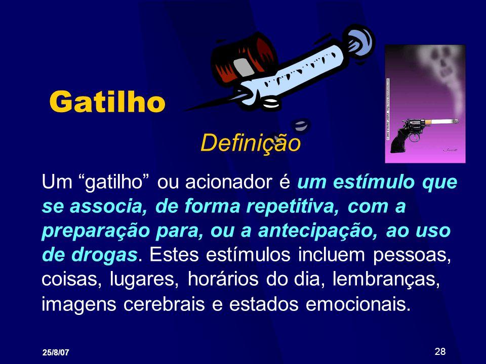 25/8/07 28 Gatilho Definição Um gatilho ou acionador é um estímulo que se associa, de forma repetitiva, com a preparação para, ou a antecipação, ao us