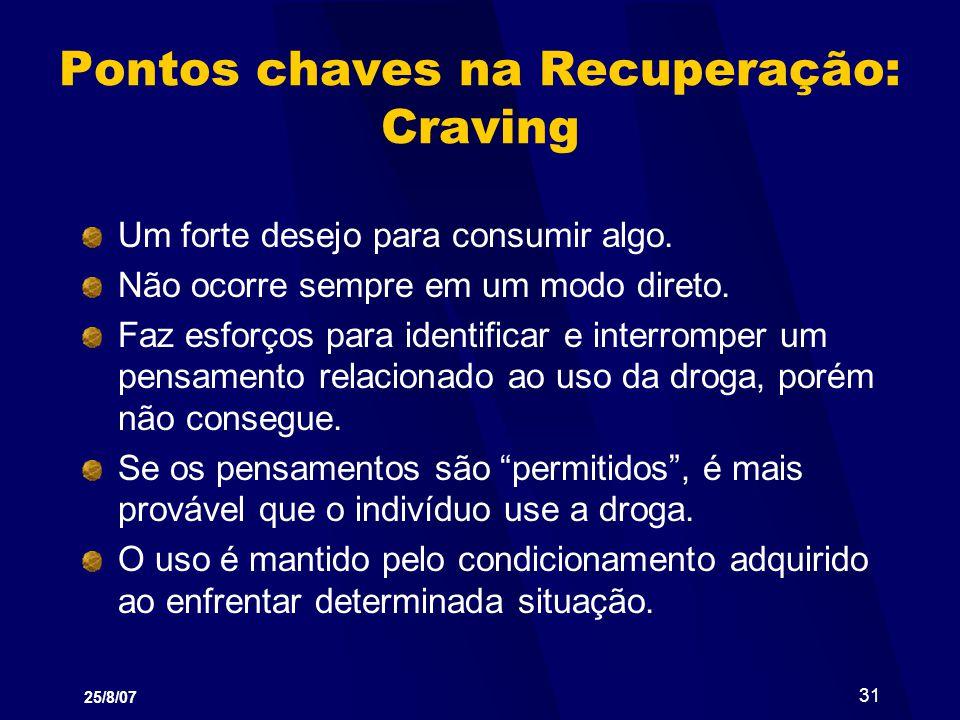 25/8/07 31 Pontos chaves na Recuperação: Craving Um forte desejo para consumir algo. Não ocorre sempre em um modo direto. Faz esforços para identifica