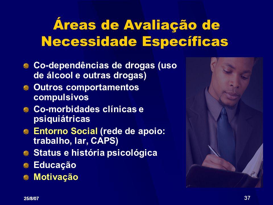 25/8/07 37 Áreas de Avaliação de Necessidade Específicas Co-dependências de drogas (uso de álcool e outras drogas) Outros comportamentos compulsivos C