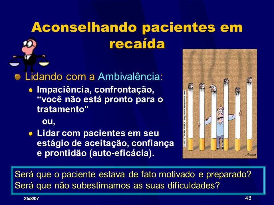 25/8/07 43 Aconselhando pacientes em recaída Lidando com a Ambivalência: Impaciência, confrontação, você não está pronto para o tratamento ou, Lidar c