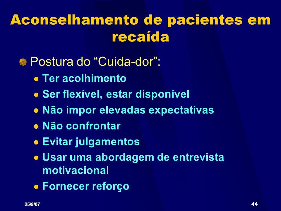 25/8/07 44 Aconselhamento de pacientes em recaída Postura do Cuida-dor: Ter acolhimento Ser flexível, estar disponível Não impor elevadas expectativas