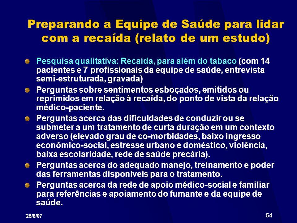 25/8/07 54 Preparando a Equipe de Saúde para lidar com a recaída (relato de um estudo) Pesquisa qualitativa: Recaída, para além do tabaco (com 14 paci