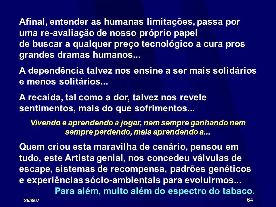 25/8/07 64 Afinal, entender as humanas limitações, passa por uma re-avaliação de nosso próprio papel de buscar a qualquer preço tecnológico a cura pro