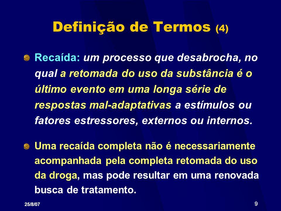25/8/07 9 Definição de Termos (4) Recaída: um processo que desabrocha, no qual a retomada do uso da substância é o último evento em uma longa série de