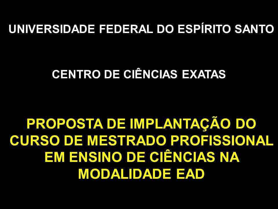 UNIVERSIDADE FEDERAL DO ESPÍRITO SANTO CENTRO DE CIÊNCIAS EXATAS PROPOSTA DE IMPLANTAÇÃO DO CURSO DE MESTRADO PROFISSIONAL EM ENSINO DE CIÊNCIAS NA MODALIDADE EAD