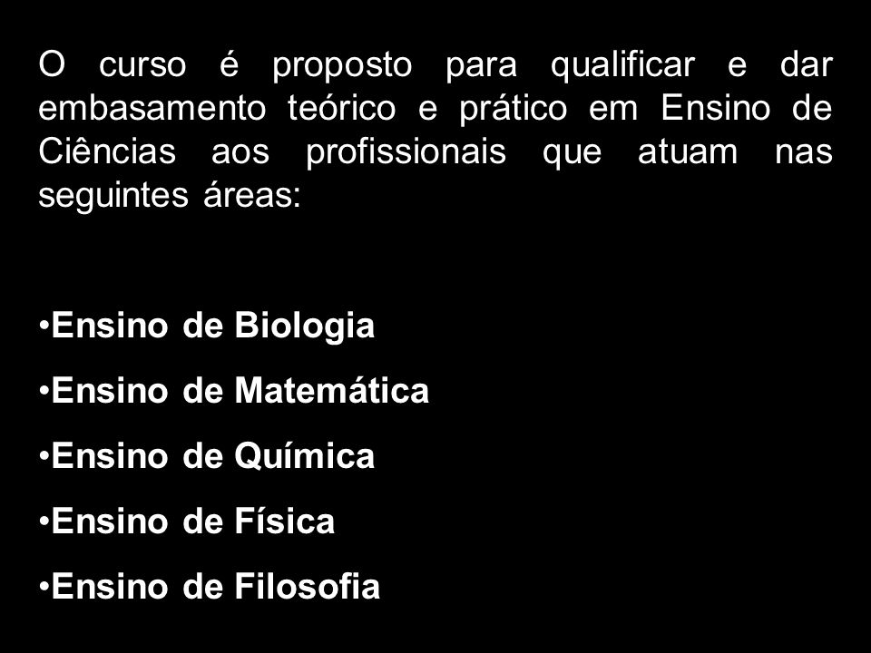 O curso é proposto para qualificar e dar embasamento teórico e prático em Ensino de Ciências aos profissionais que atuam nas seguintes áreas: Ensino de Biologia Ensino de Matemática Ensino de Química Ensino de Física Ensino de Filosofia