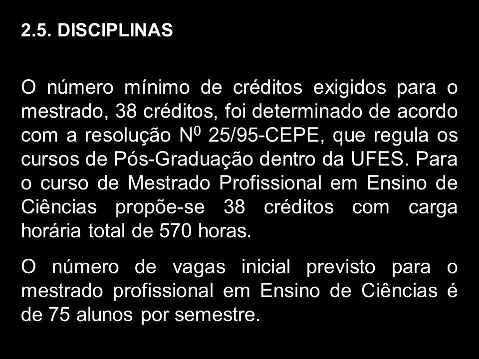 2.5. DISCIPLINAS O número mínimo de créditos exigidos para o mestrado, 38 créditos, foi determinado de acordo com a resolução N 0 25/95-CEPE, que regu