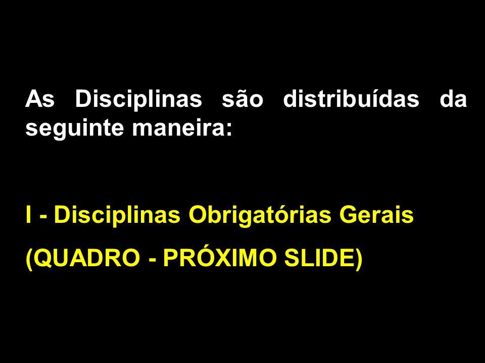 As Disciplinas são distribuídas da seguinte maneira: I - Disciplinas Obrigatórias Gerais (QUADRO - PRÓXIMO SLIDE)
