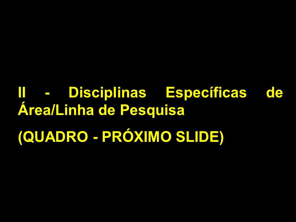 II - Disciplinas Específicas de Área/Linha de Pesquisa (QUADRO - PRÓXIMO SLIDE)