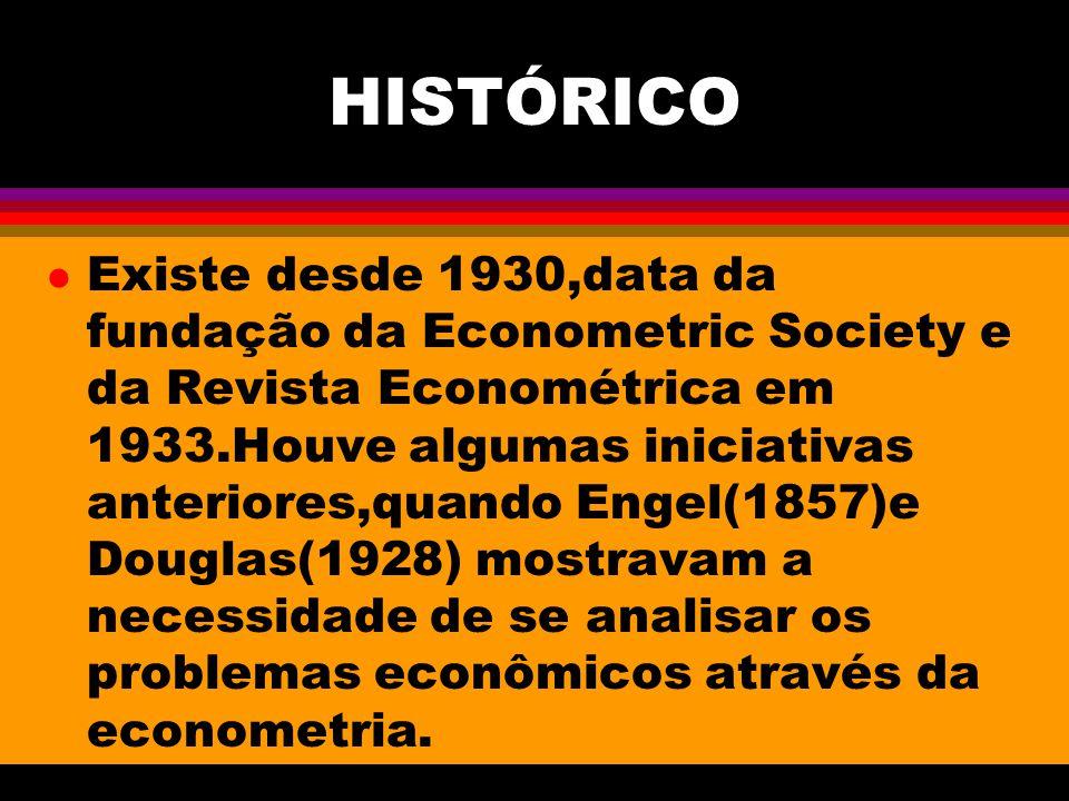 HISTÓRICO l Existe desde 1930,data da fundação da Econometric Society e da Revista Econométrica em 1933.Houve algumas iniciativas anteriores,quando Engel(1857)e Douglas(1928) mostravam a necessidade de se analisar os problemas econômicos através da econometria.