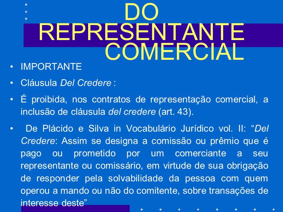 DO REPRESENTANTE COMERCIAL IMPORTANTE Cláusula Del Credere : É proibida, nos contratos de representação comercial, a inclusão de cláusula del credere (art.