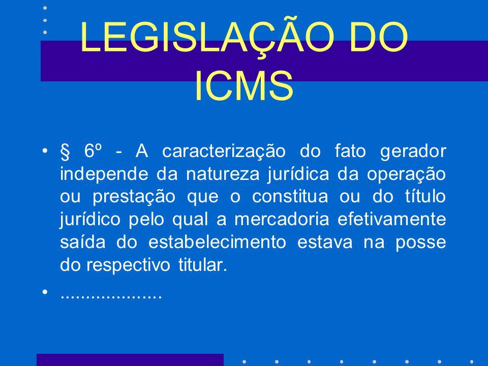 LEGISLAÇÃO DO ICMS § 6º - A caracterização do fato gerador independe da natureza jurídica da operação ou prestação que o constitua ou do título jurídico pelo qual a mercadoria efetivamente saída do estabelecimento estava na posse do respectivo titular.....................