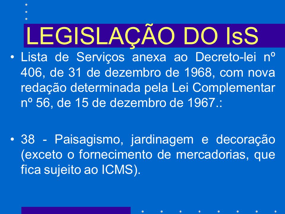 LEGISLAÇÃO DO IsS Lista de Serviços anexa ao Decreto-lei nº 406, de 31 de dezembro de 1968, com nova redação determinada pela Lei Complementar nº 56, de 15 de dezembro de 1967.: 38 - Paisagismo, jardinagem e decoração (exceto o fornecimento de mercadorias, que fica sujeito ao ICMS).