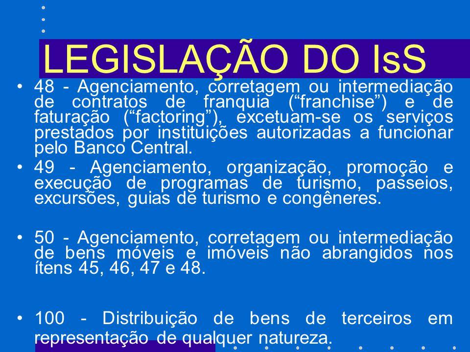 LEGISLAÇÃO DO IsS 48 - Agenciamento, corretagem ou intermediação de contratos de franquia (franchise) e de faturação (factoring), excetuam-se os serviços prestados por instituições autorizadas a funcionar pelo Banco Central.