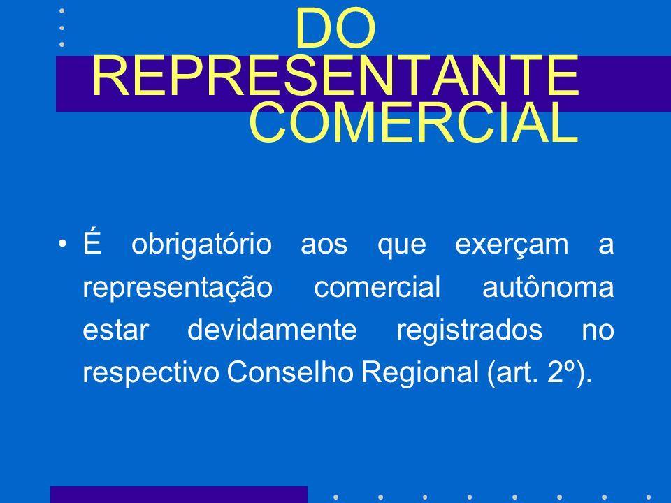 DO REPRESENTANTE COMERCIAL É obrigatório aos que exerçam a representação comercial autônoma estar devidamente registrados no respectivo Conselho Regional (art.