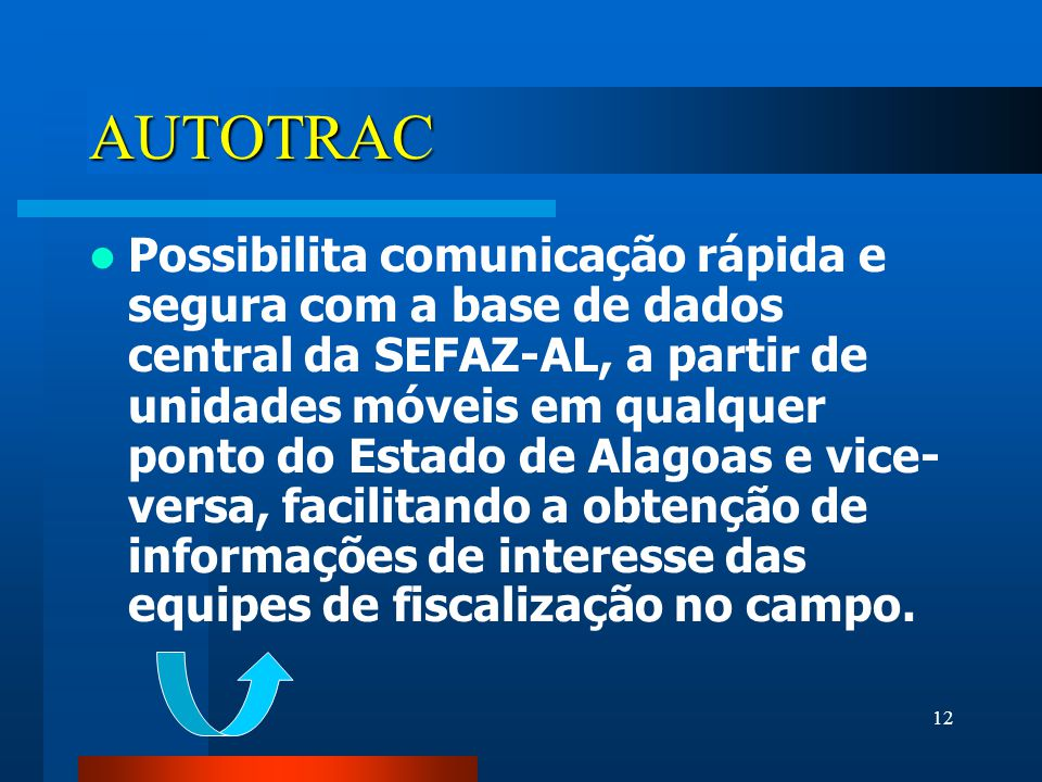 12 AUTOTRAC Possibilita comunicação rápida e segura com a base de dados central da SEFAZ-AL, a partir de unidades móveis em qualquer ponto do Estado de Alagoas e vice- versa, facilitando a obtenção de informações de interesse das equipes de fiscalização no campo.