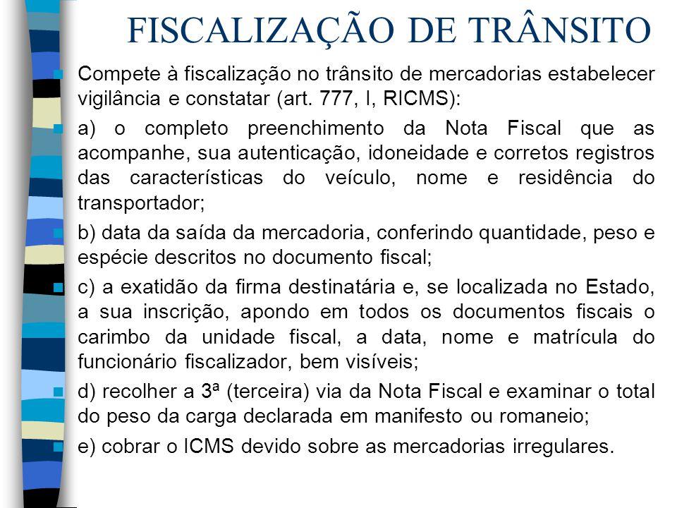 FISCALIZAÇÃO DE TRÂNSITO Compete à fiscalização no trânsito de mercadorias estabelecer vigilância e constatar (art. 777, I, RICMS): a) o completo pree