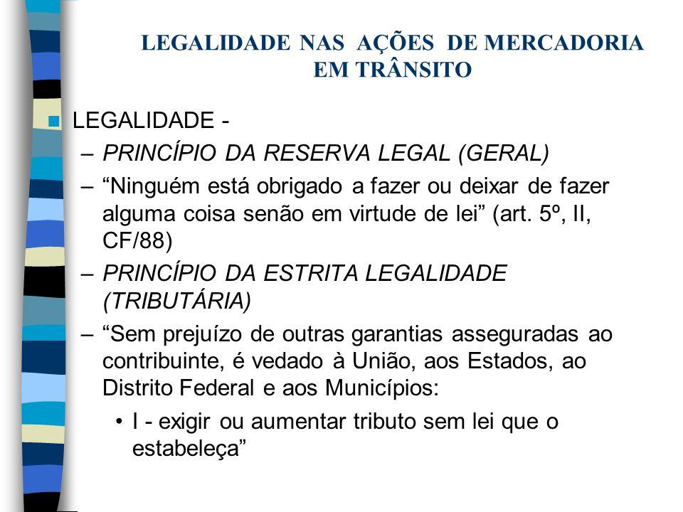 LEGALIDADE NAS AÇÕES DE MERCADORIA EM TRÂNSITO LEGALIDADE - –PRINCÍPIO DA RESERVA LEGAL (GERAL) –Ninguém está obrigado a fazer ou deixar de fazer algu