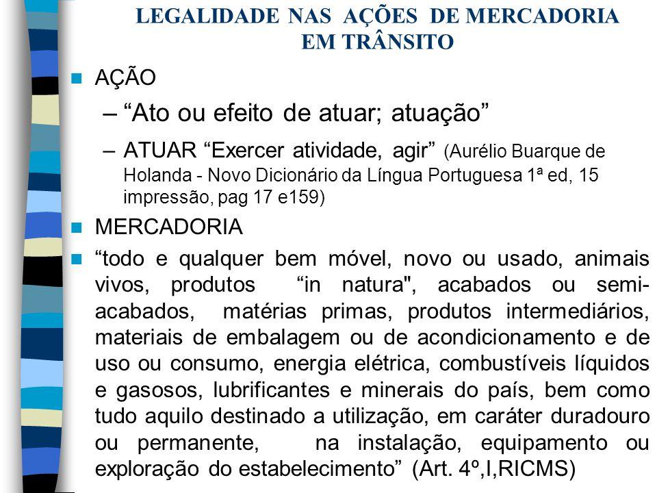 LEGALIDADE NAS AÇÕES DE MERCADORIA EM TRÂNSITO AÇÃO –Ato ou efeito de atuar; atuação –ATUAR Exercer atividade, agir (Aurélio Buarque de Holanda - Novo