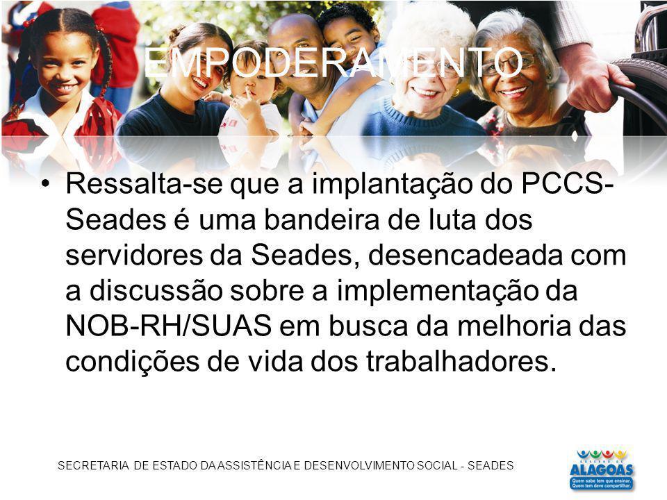 EMPODERAMENTO Ressalta-se que a implantação do PCCS- Seades é uma bandeira de luta dos servidores da Seades, desencadeada com a discussão sobre a impl