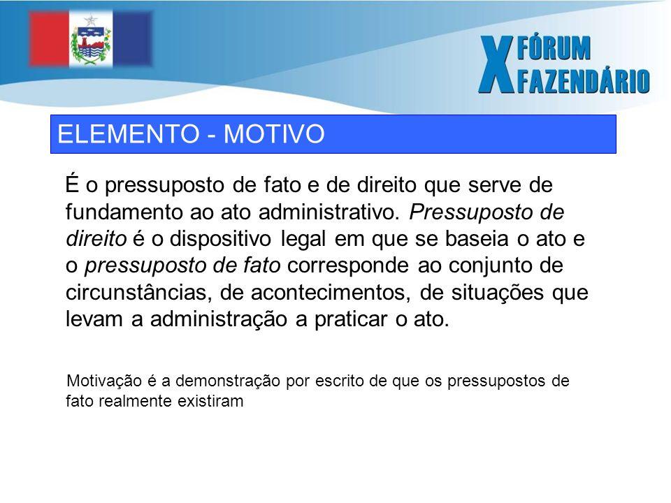 ELEMENTO - MOTIVO É o pressuposto de fato e de direito que serve de fundamento ao ato administrativo.