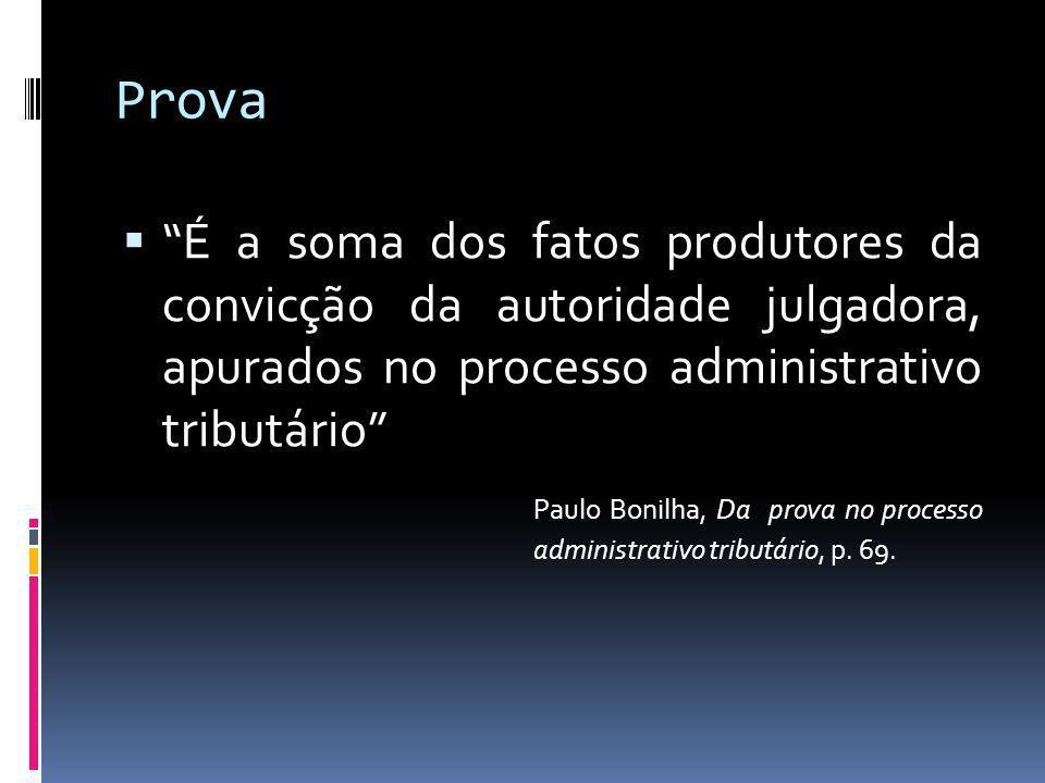 Prova É a soma dos fatos produtores da convicção da autoridade julgadora, apurados no processo administrativo tributário Paulo Bonilha, Da prova no processo administrativo tributário, p.